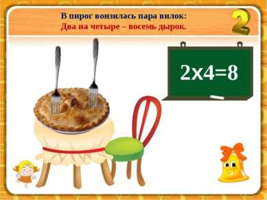 В пирог вонзилась пара вилок: Два на четыре – восемь дырок. 2х4=8