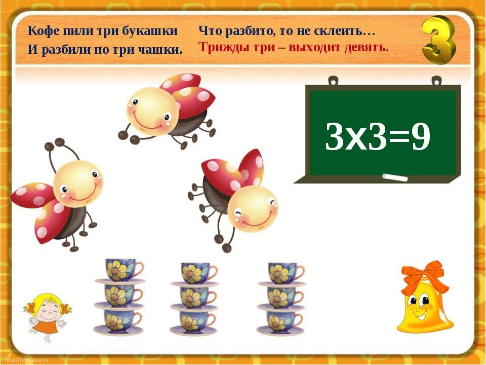 3х3=9 Кофе пили три букашки И разбили по три чашки. Что разбито, то не склеит...