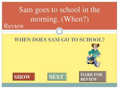 WHEN DOES SAM GO TO SCHOOL? Sam goes to school in the morning. (When?) #* Review