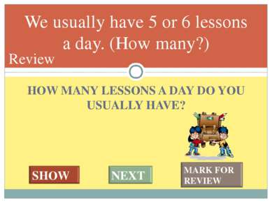 HOW MANY LESSONS A DAY DO YOU USUALLY HAVE? We usually have 5 or 6 lessons a ...