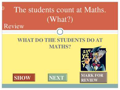 WHAT DO THE STUDENTS DO AT MATHS? The students count at Maths. (What?) #* Review