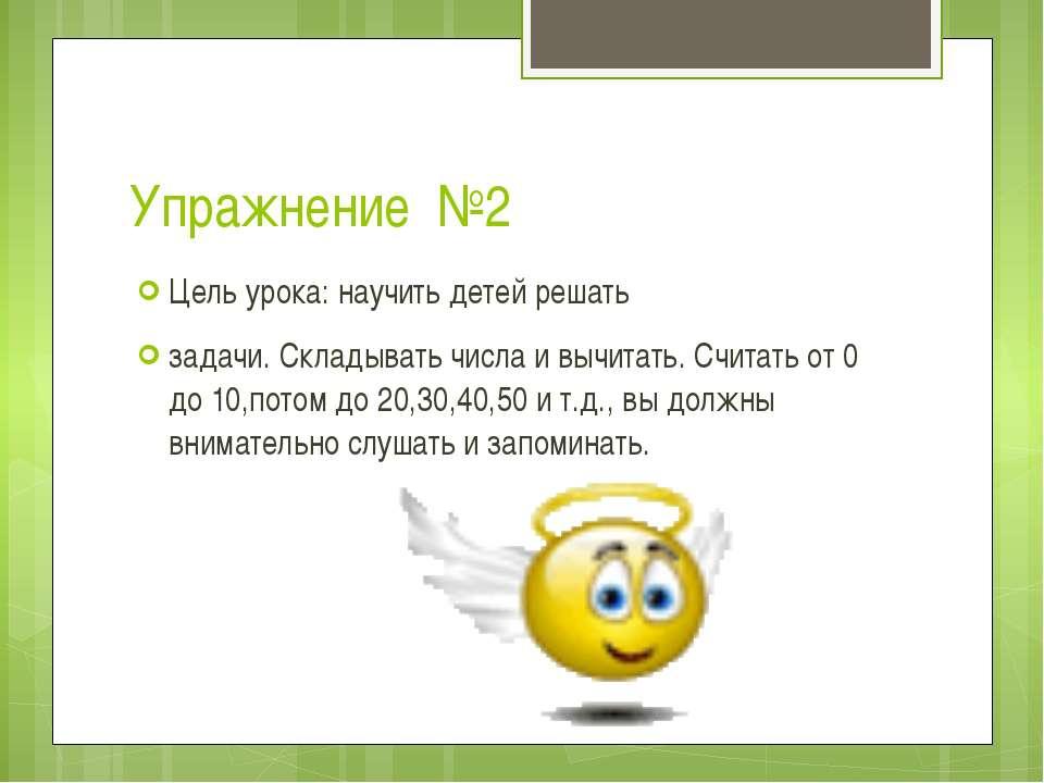 Упражнение №2 Цель урока: научить детей решать задачи. Складывать числа и выч...