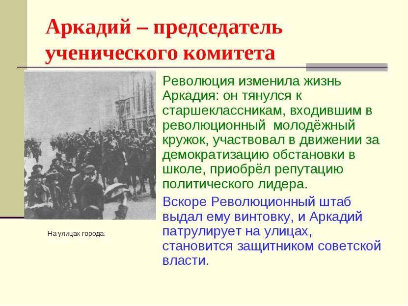 Аркадий – председатель ученического комитета Революция изменила жизнь Аркадия...