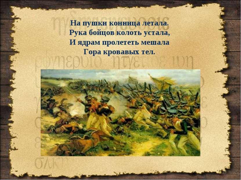 * На пушки конница летала. Рука бойцов колоть устала, И ядрам пролететь мешал...