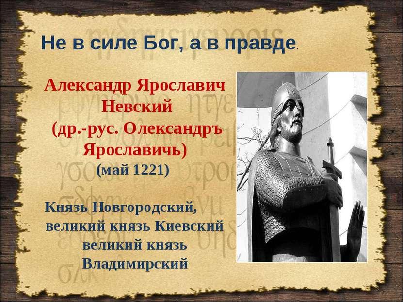 Не в силе Бог, а в правде. * Александр Ярославич Невский (др.-рус. Олександръ...