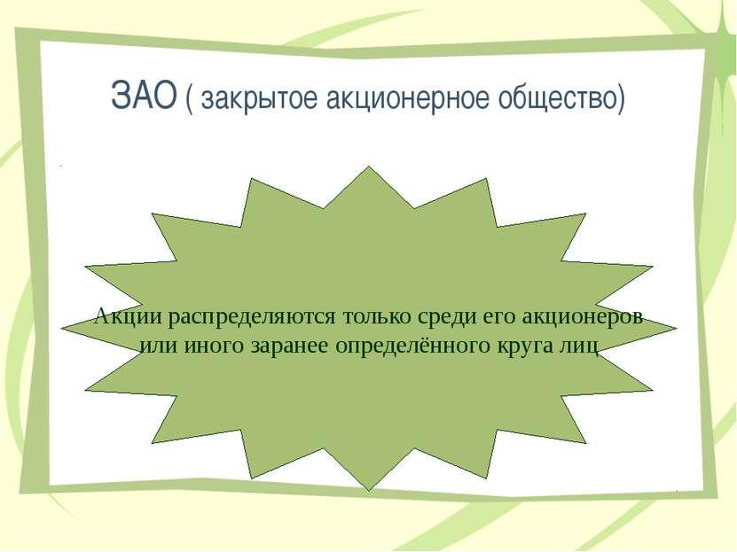 ЗАО ( закрытое акционерное общество) Акции распределяются только среди его ак...