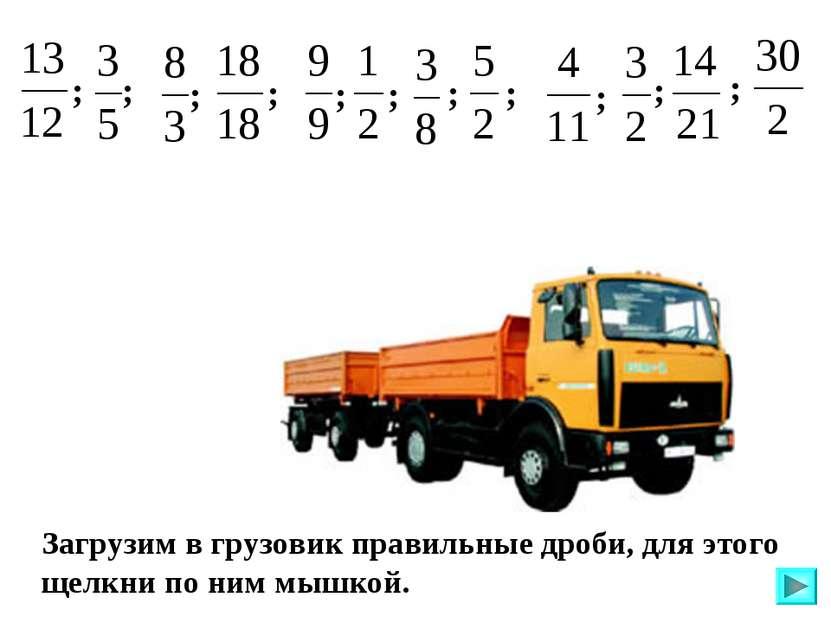 Загрузим в грузовик правильные дроби, для этого щелкни по ним мышкой. ; ; ; ;...