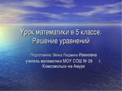 Урок математики в 5 классе. Решение уравнений Подготовила: Зёлка Людмила Иван...