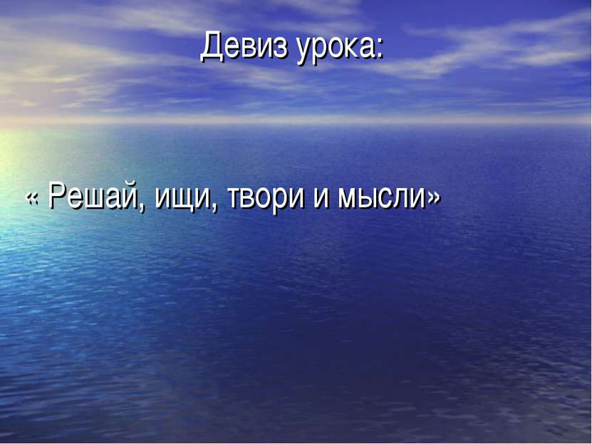 Девиз урока: « Решай, ищи, твори и мысли»