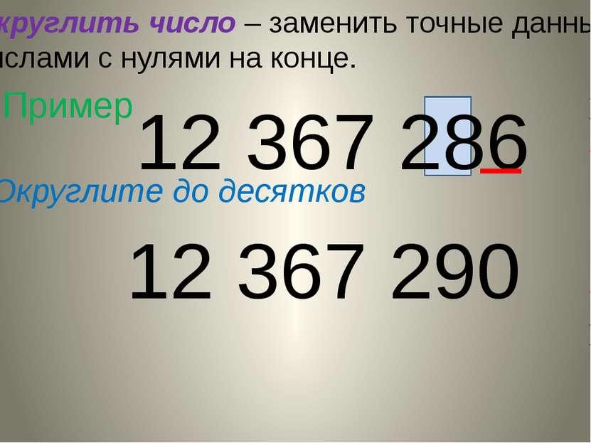 Округлить число – заменить точные данные числами с нулями на конце. Пример 12...