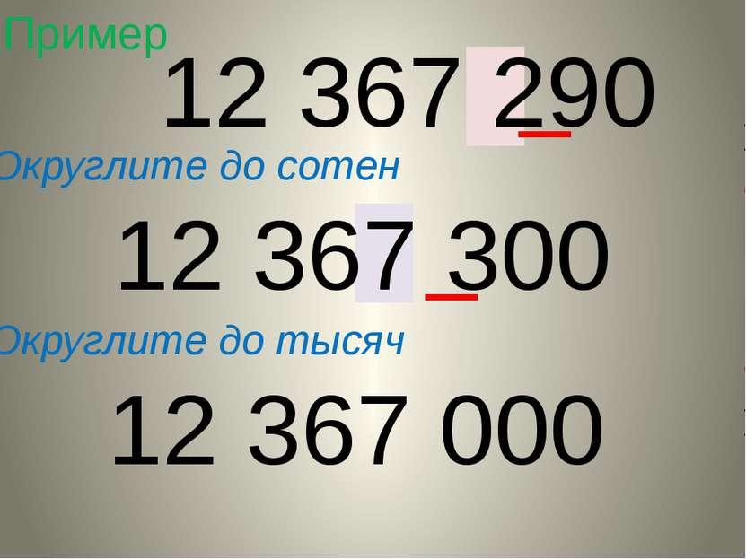 Пример Округлите до сотен 12 367 290 12 367 300 Округлите до тысяч 12 367 000