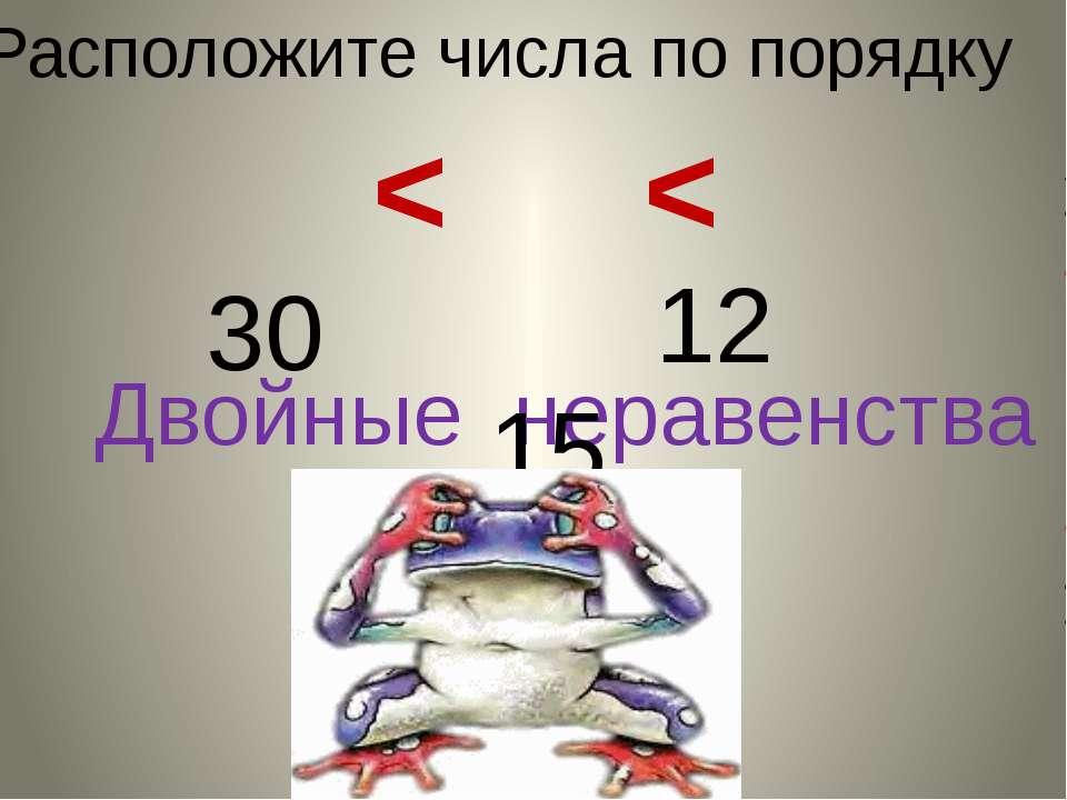 Двойные неравенства Расположите числа по порядку 12 15 30 <
