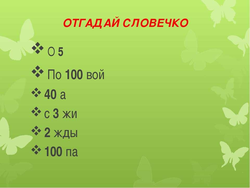 ОТГАДАЙ СЛОВЕЧКО О 5 По 100 вой 40 а с 3 жи 2 жды 100 па