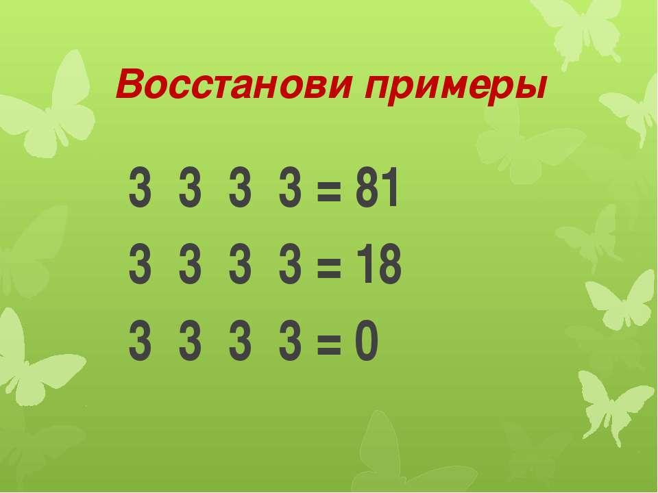 Восстанови примеры 3 3 3 3 = 81 3 3 3 3 = 18 3 3 3 3 = 0