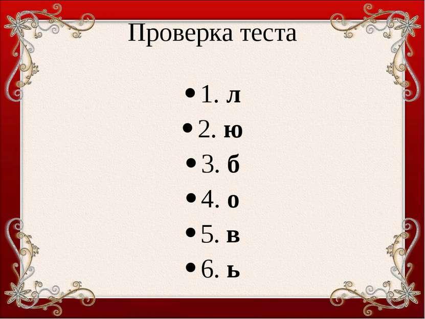 Проверка теста 1. л 2. ю 3. б 4. о 5. в 6. ь