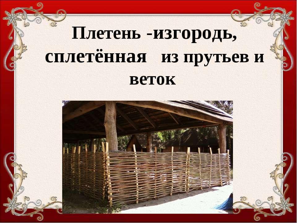 Плетень -изгородь, сплетённая из прутьев и веток