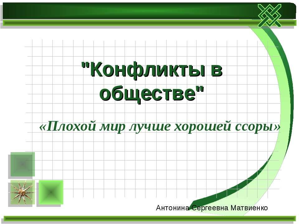 """«Плохой мир лучше хорошей ссоры» """"Конфликты в обществе"""" Антонина Сергеевна Ма..."""