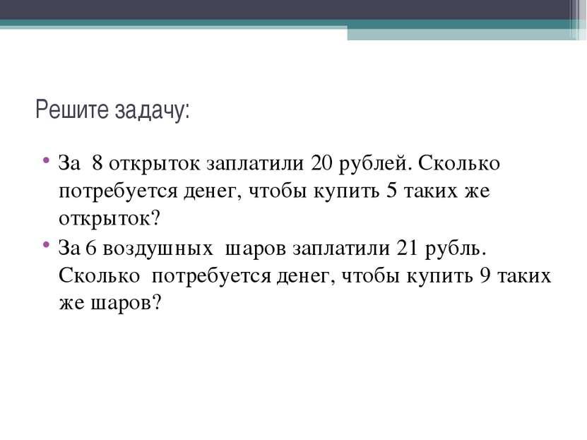 Решите задачу: За 8 открыток заплатили 20 рублей. Сколько потребуется денег, ...