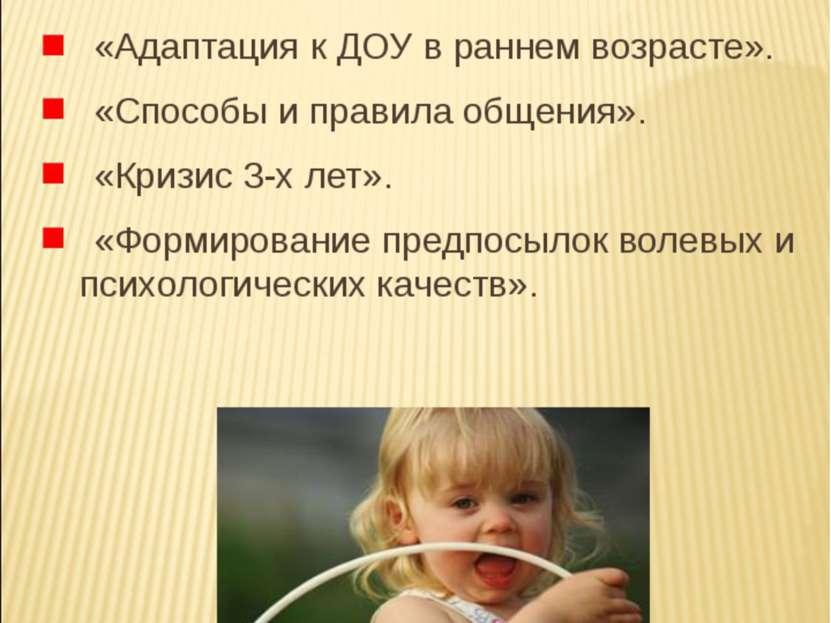 «Адаптация к ДОУ в раннем возрасте». «Способы и правила общения». «Кризис 3-х...