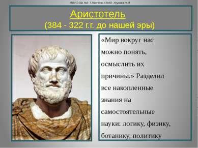 Аристотель  (384 - 322 г.г. до нашей эры) «Мир вокруг нас можно понять, осм...