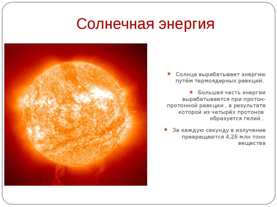 Солнечная энергия Солнце вырабатывает энергию путём термоядерных реакций. Бол...