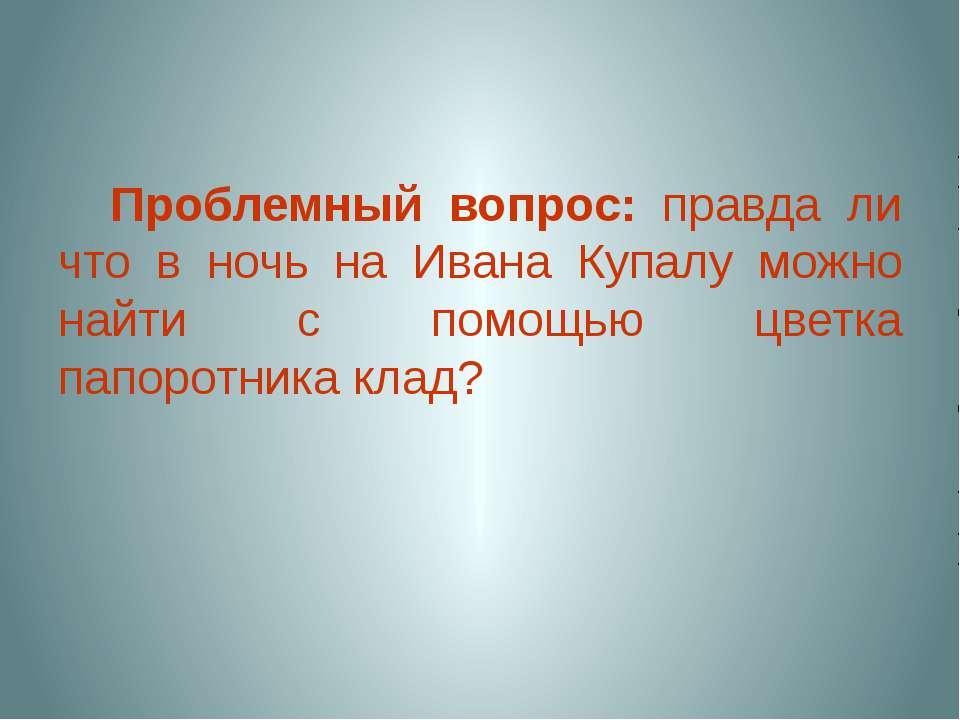 Проблемный вопрос: правда ли что в ночь на Ивана Купалу можно найти с помощью...