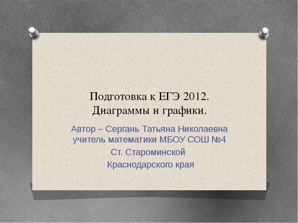 Подготовка к ЕГЭ 2012. Диаграммы и графики. Автор – Сергань Татьяна Николаевн...