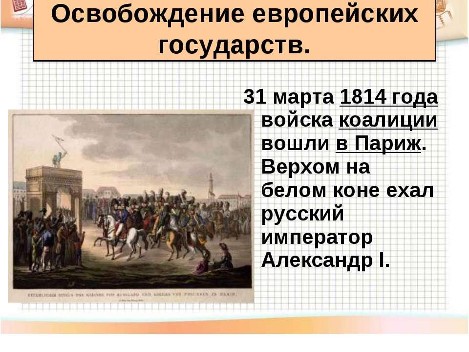 31 марта 1814 года войска коалиции вошли в Париж. Верхом на белом коне ехал р...