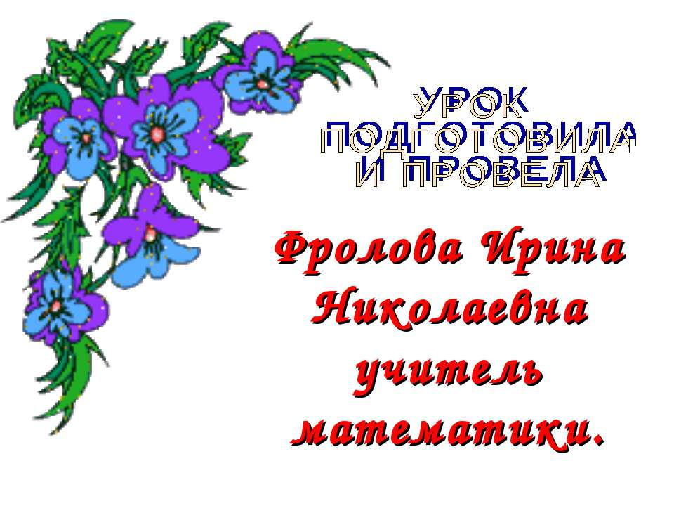 Фролова Ирина Николаевна учитель математики.