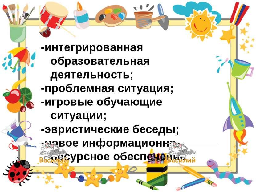-интегрированная образовательная деятельность; -проблемная ситуация; -игровые...