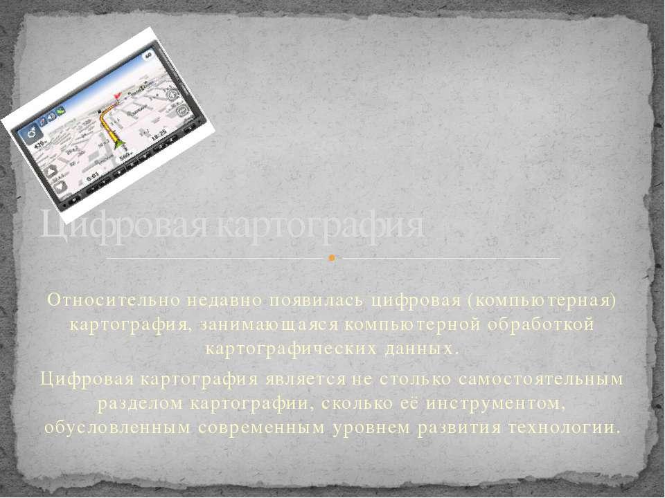 Относительно недавно появилась цифровая (компьютерная) картография, занимающа...