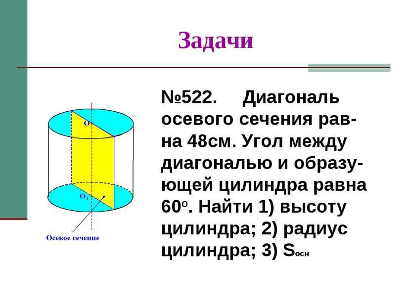Задачи №522. Диагональ осевого сечения рав-на 48см. Угол между диагональю и о...
