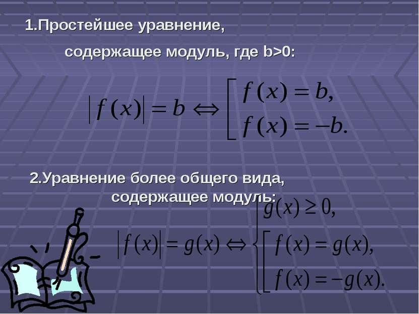 1.Простейшее уравнение, содержащее модуль, где b>0: 2.Уравнение более общего ...