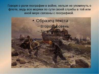 Говоря о роли географии в войне, нельзя не упомянуть о флоте, ведь все моряки...
