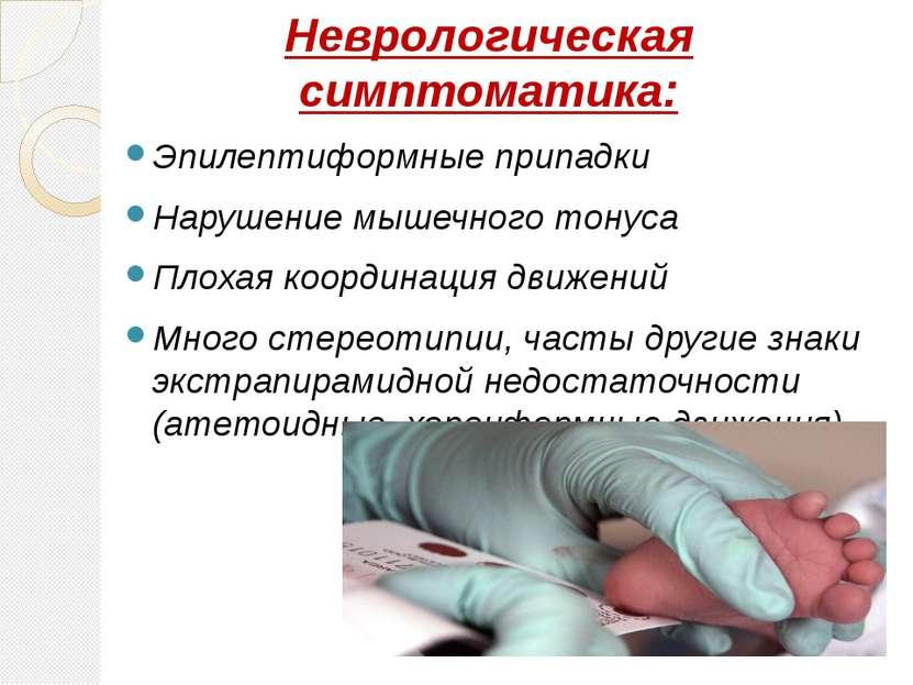 Неврологическая симптоматика: Эпилептиформные припадки Нарушение мышечного то...