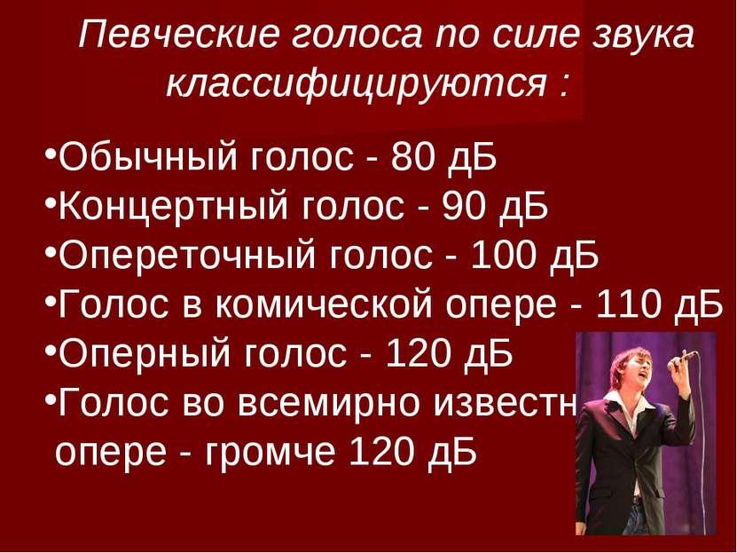 Певческие голоса по силе звука классифицируются : Обычный голос - 80 дБ Конце...