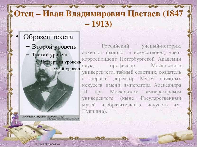 Отец – Иван Владимирович Цветаев (1847 – 1913) Российский учёный-историк, арх...