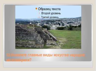 13.Назовите главные виды искуства народов мезоамерики?