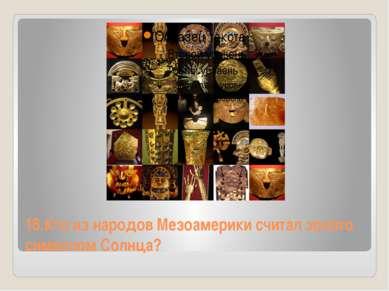 16.Кто из народов Мезоамерики считал золото символом Солнца?