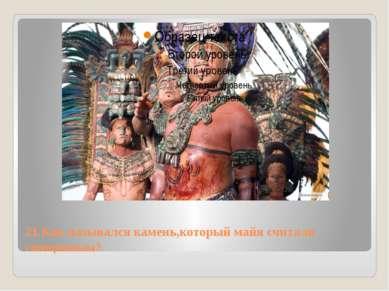 21.Как назывался камень,который майя считали священным?