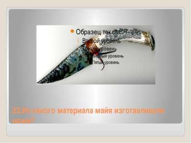 23.Из какого материала майя изготавливали ножи?