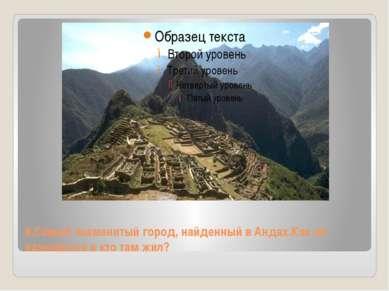 8.Самый знаменитый город, найденный в Андах.Как он называется и кто там жил?