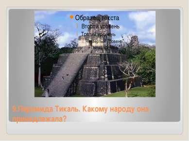 9.Пирамида Тикаль. Какому народу она принадлежала?
