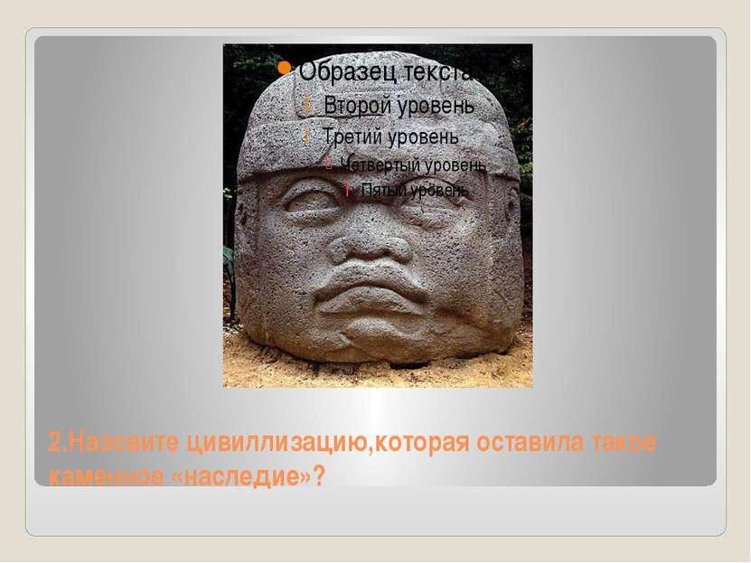 2.Назовите цивиллизацию,которая оставила такое каменное «наследие»?