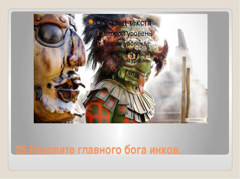 25.Назовите главного бога инков.