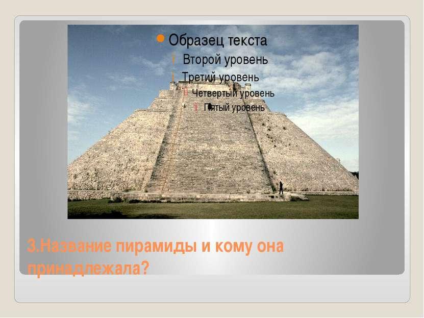 3.Название пирамиды и кому она принадлежала?