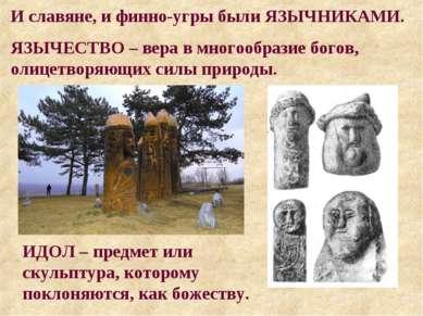 И славяне, и финно-угры были ЯЗЫЧНИКАМИ. ЯЗЫЧЕСТВО – вера в многообразие бого...
