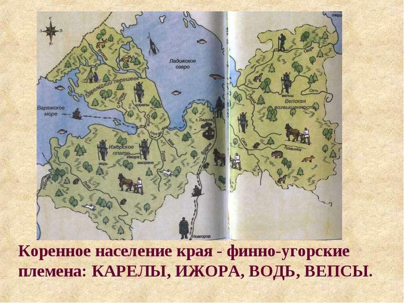 Коренное население края - финно-угорские племена: КАРЕЛЫ, ИЖОРА, ВОДЬ, ВЕПСЫ.