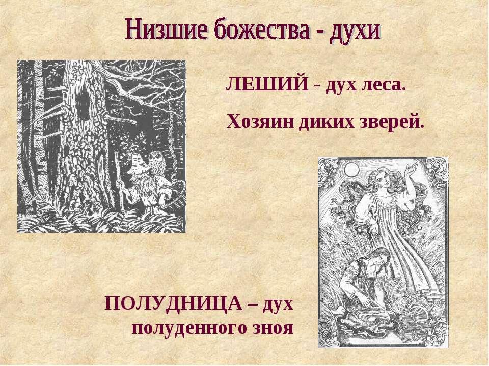 ЛЕШИЙ - дух леса. Хозяин диких зверей. ПОЛУДНИЦА – дух полуденного зноя