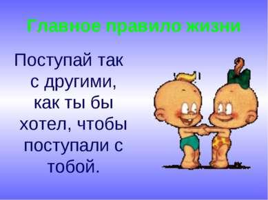 Главное правило жизни Поступай так с другими, как ты бы хотел, чтобы поступал...